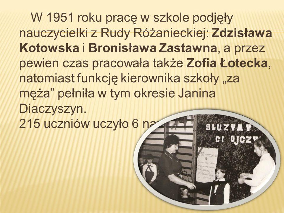 W 1951 roku pracę w szkole podjęły nauczycielki z Rudy Różanieckiej: Zdzisława Kotowska i Bronisława Zastawna, a przez pewien czas pracowała także Zof