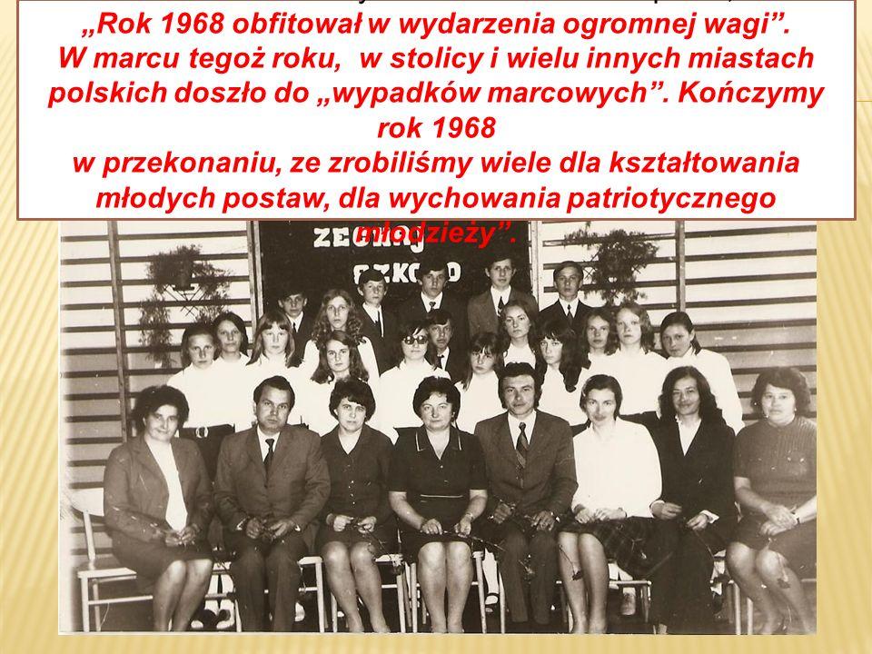 Pani kierownik szkoły Zdzisława Białek napisała, że Rok 1968 obfitował w wydarzenia ogromnej wagi. W marcu tegoż roku, w stolicy i wielu innych miasta