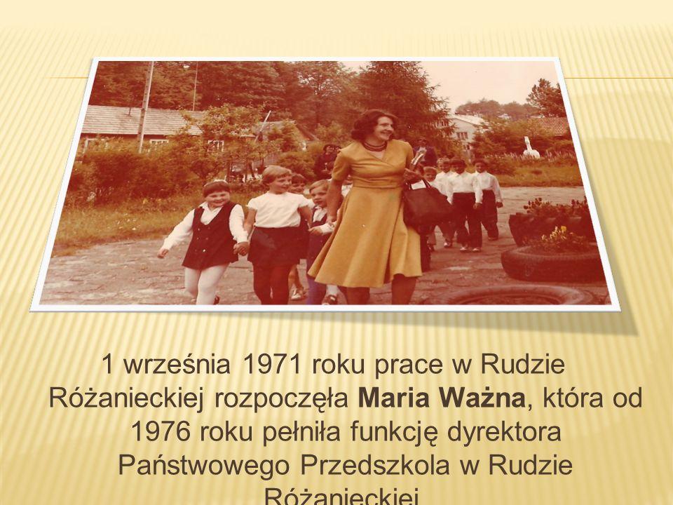 1 września 1971 roku prace w Rudzie Różanieckiej rozpoczęła Maria Ważna, która od 1976 roku pełniła funkcję dyrektora Państwowego Przedszkola w Rudzie