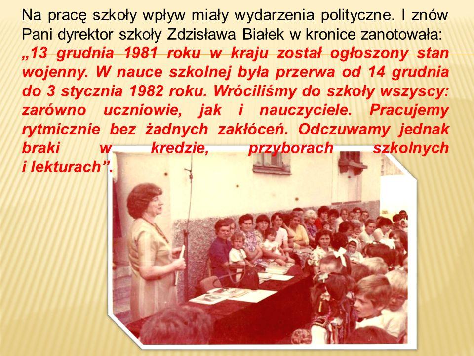 Na pracę szkoły wpływ miały wydarzenia polityczne. I znów Pani dyrektor szkoły Zdzisława Białek w kronice zanotowała: 13 grudnia 1981 roku w kraju zos