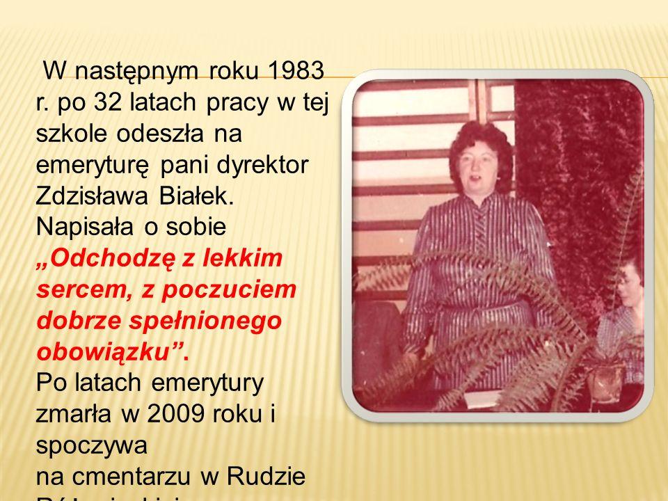 W następnym roku 1983 r. po 32 latach pracy w tej szkole odeszła na emeryturę pani dyrektor Zdzisława Białek. Napisała o sobie Odchodzę z lekkim serce