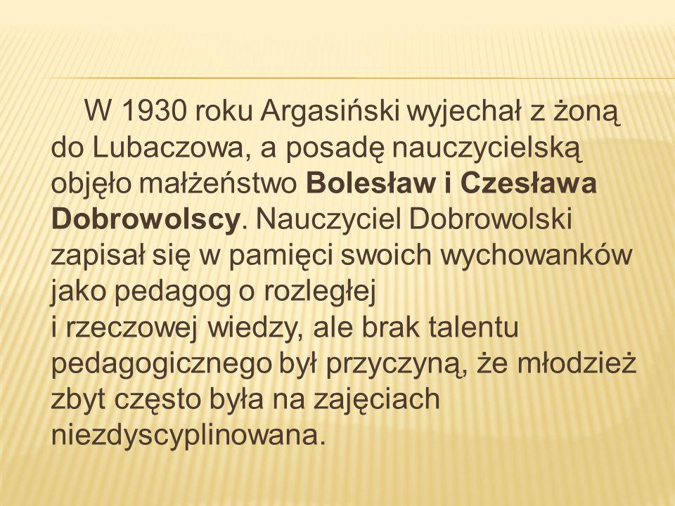 W 1930 roku Argasiński wyjechał z żoną do Lubaczowa, a posadę nauczycielską objęło małżeństwo Bolesław i Czesława Dobrowolscy. Nauczyciel Dobrowolski