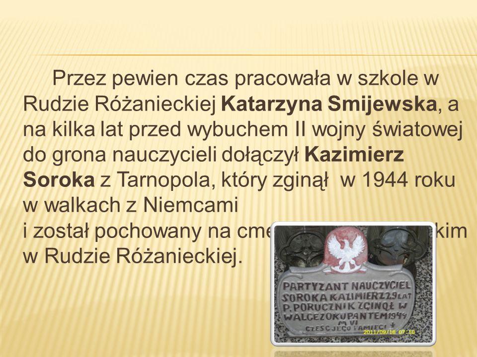 Przez pewien czas pracowała w szkole w Rudzie Różanieckiej Katarzyna Smijewska, a na kilka lat przed wybuchem II wojny światowej do grona nauczycieli