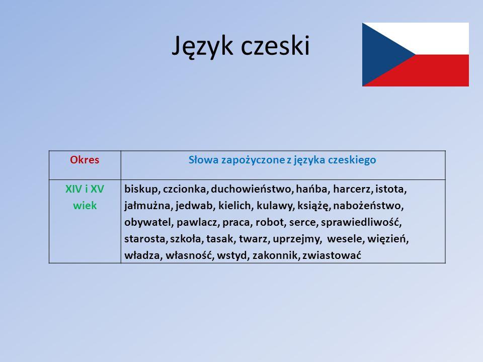 Język czeski OkresSłowa zapożyczone z języka czeskiego XIV i XV wiek biskup, czcionka, duchowieństwo, hańba, harcerz, istota, jałmużna, jedwab, kielic