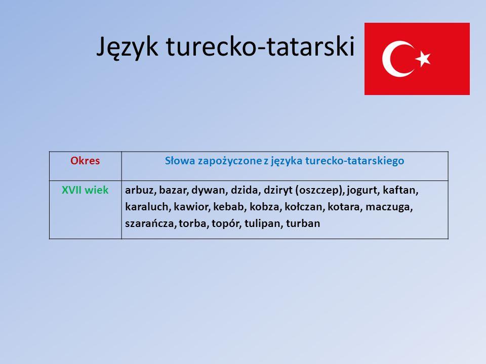 Język turecko-tatarski OkresSłowa zapożyczone z języka turecko-tatarskiego XVII wiekarbuz, bazar, dywan, dzida, dziryt (oszczep), jogurt, kaftan, kara