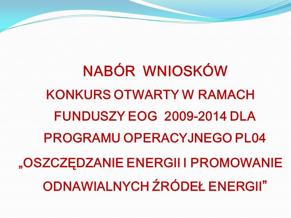 NABÓR WNIOSKÓW KONKURS OTWARTY W RAMACH FUNDUSZY EOG 2009-2014 DLA PROGRAMU OPERACYJNEGO PL04 OSZCZĘDZANIE ENERGII I PROMOWANIE ODNAWIALNYCH ŹRÓDEŁ EN