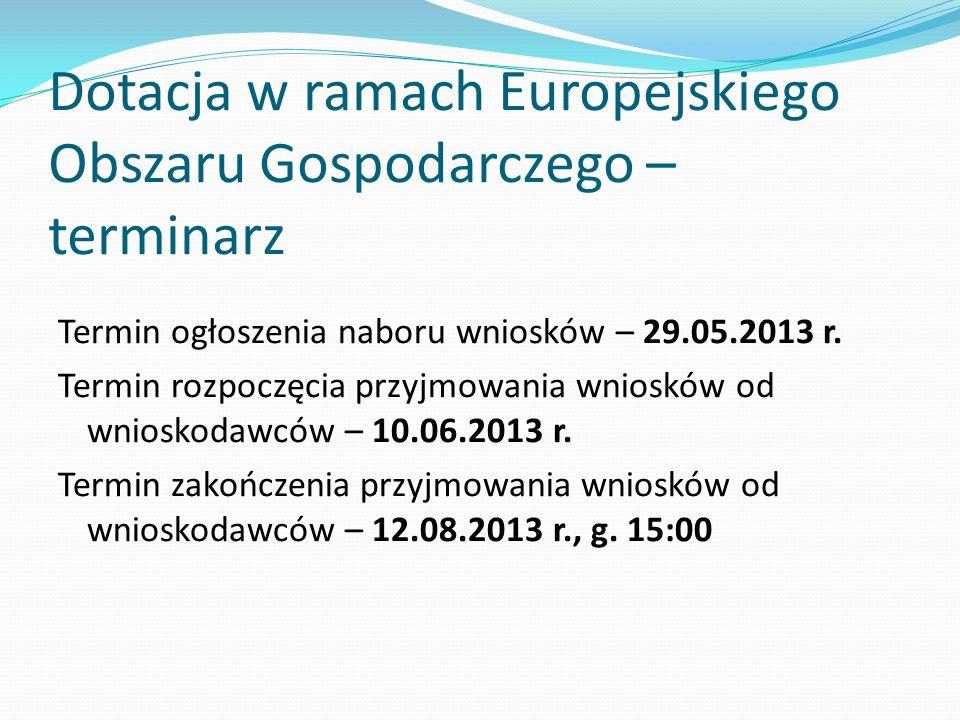 Dotacja w ramach Europejskiego Obszaru Gospodarczego – terminarz Termin ogłoszenia naboru wniosków – 29.05.2013 r. Termin rozpoczęcia przyjmowania wni
