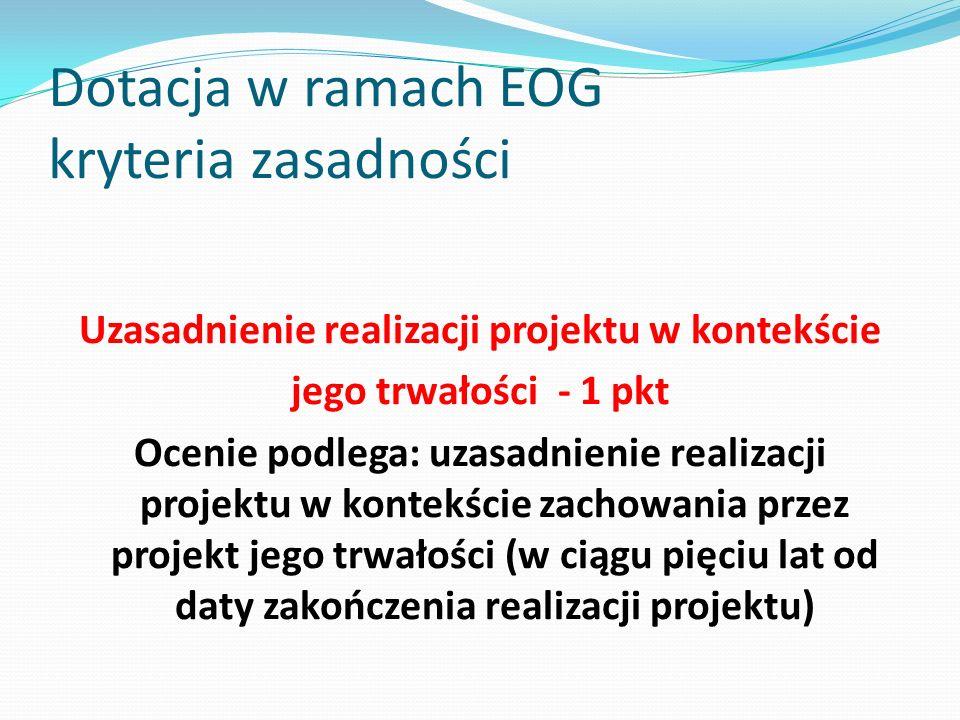 Dotacja w ramach EOG kryteria zasadności Uzasadnienie realizacji projektu w kontekście jego trwałości - 1 pkt Ocenie podlega: uzasadnienie realizacji