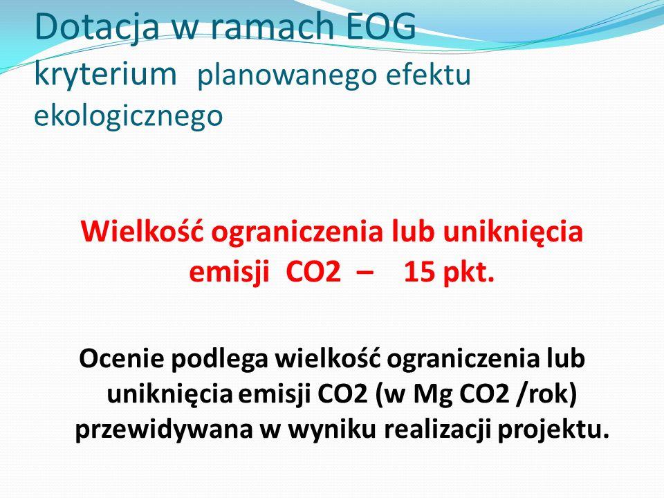 Dotacja w ramach EOG kryterium planowanego efektu ekologicznego Wielkość ograniczenia lub uniknięcia emisji CO2 – 15 pkt. Ocenie podlega wielkość ogra