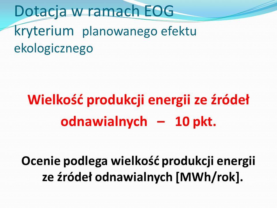 Dotacja w ramach EOG kryterium planowanego efektu ekologicznego Wielkość produkcji energii ze źródeł odnawialnych – 10 pkt. Ocenie podlega wielkość pr