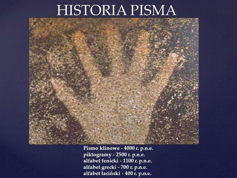 HISTORIA PISMA Pismo klinowe - 4000 r. p.n.e. piktogramy - 2500 r. p.n.e. alfabet fenicki - 1100 r. p.n.e. alfabet grecki - 700 r. p.n.e. alfabet łaci