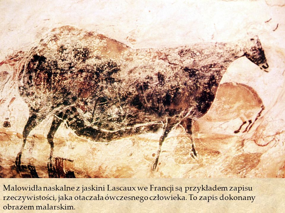 Malowidła naskalne z jaskini Lascaux we Francji są przykładem zapisu rzeczywistości, jaka otaczała ówczesnego człowieka. To zapis dokonany obrazem mal