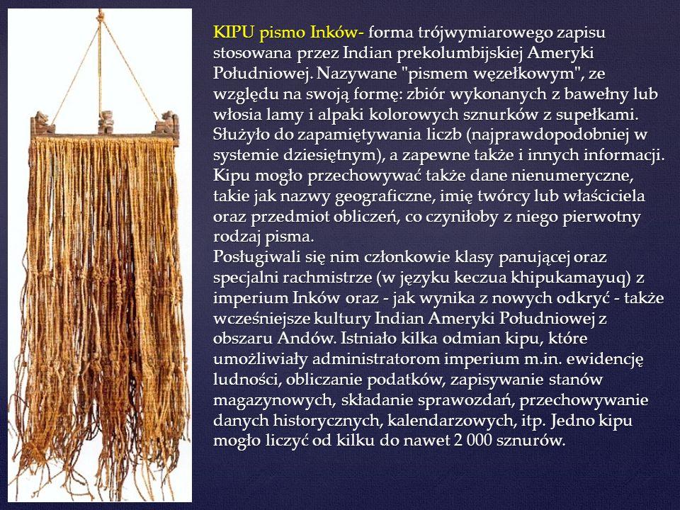 KIPU pismo Inków- forma trójwymiarowego zapisu stosowana przez Indian prekolumbijskiej Ameryki Południowej. Nazywane