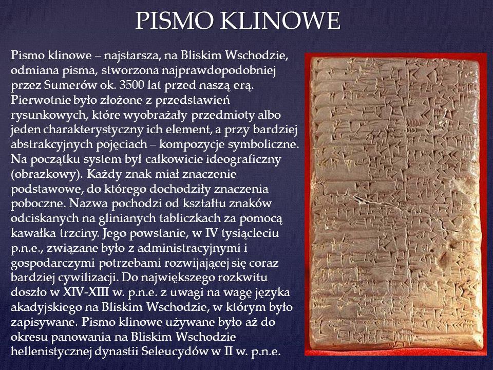 PISMO KLINOWE Pismo klinowe – najstarsza, na Bliskim Wschodzie, odmiana pisma, stworzona najprawdopodobniej przez Sumerów ok. 3500 lat przed naszą erą