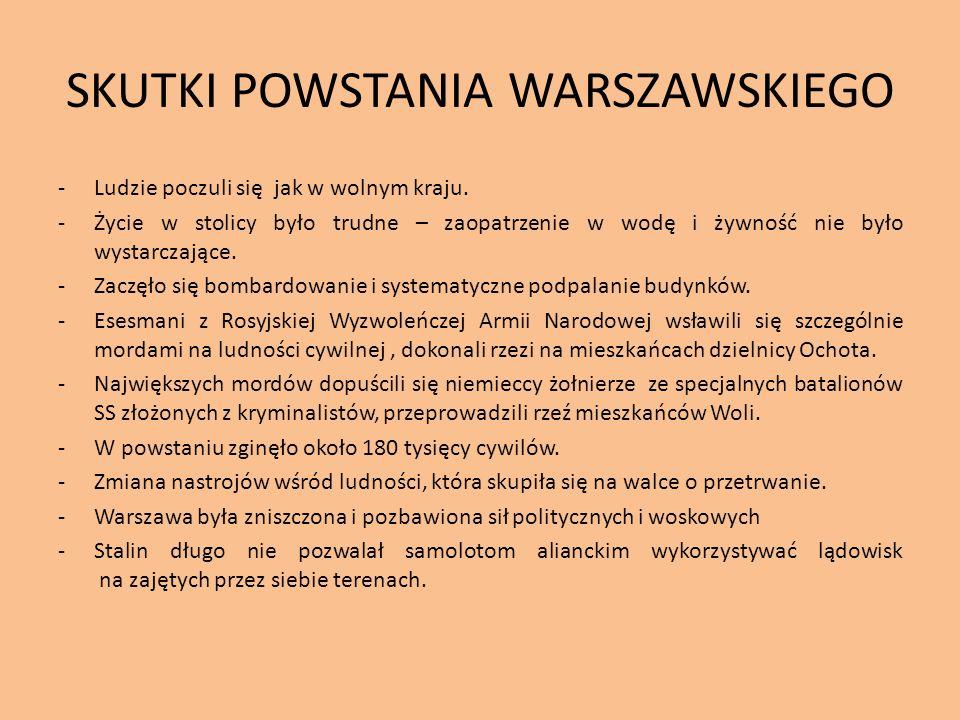 SKUTKI POWSTANIA WARSZAWSKIEGO -Ludzie poczuli się jak w wolnym kraju. -Życie w stolicy było trudne – zaopatrzenie w wodę i żywność nie było wystarcza