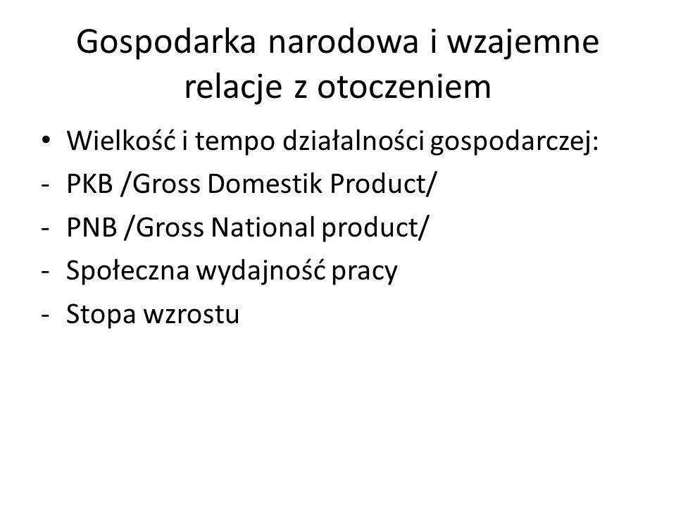 Gospodarka narodowa i wzajemne relacje z otoczeniem Wielkość i tempo działalności gospodarczej: -PKB /Gross Domestik Product/ -PNB /Gross National pro