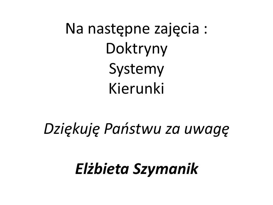 Na następne zajęcia : Doktryny Systemy Kierunki Dziękuję Państwu za uwagę Elżbieta Szymanik