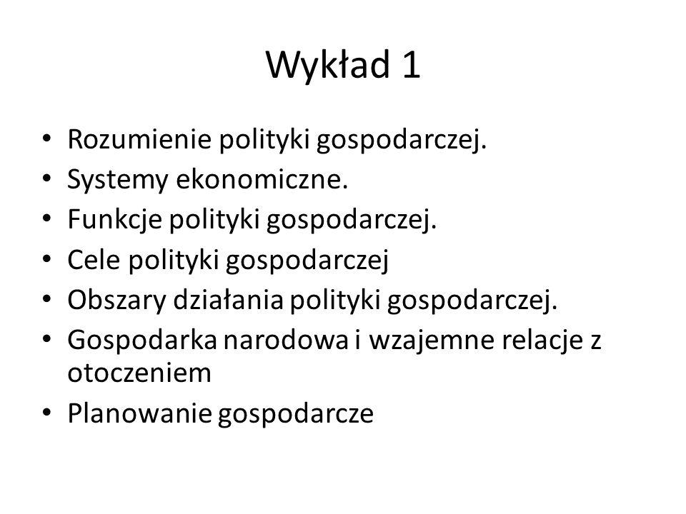 Wykład 1 Rozumienie polityki gospodarczej. Systemy ekonomiczne. Funkcje polityki gospodarczej. Cele polityki gospodarczej Obszary działania polityki g