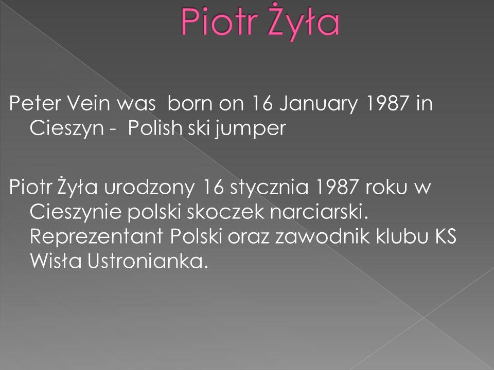 Peter Vein was born on 16 January 1987 in Cieszyn - Polish ski jumper Piotr Żyła urodzony 16 stycznia 1987 roku w Cieszynie polski skoczek narciarski.