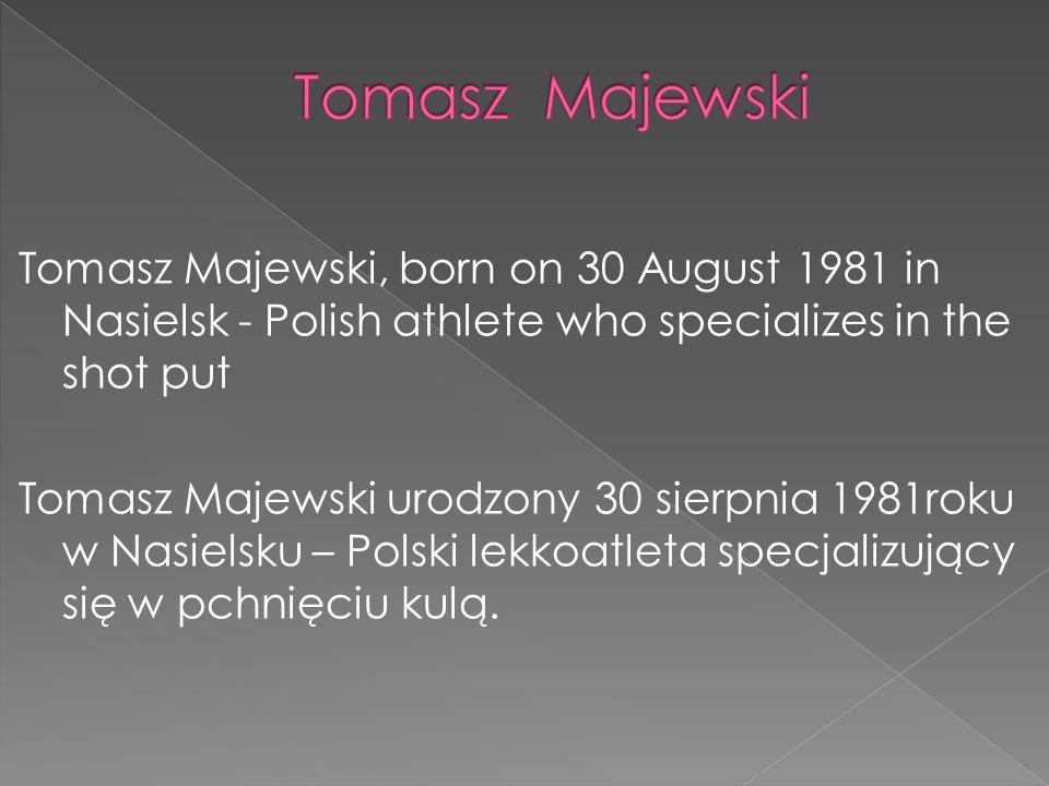 Tomasz Majewski, born on 30 August 1981 in Nasielsk - Polish athlete who specializes in the shot put Tomasz Majewski urodzony 30 sierpnia 1981roku w N