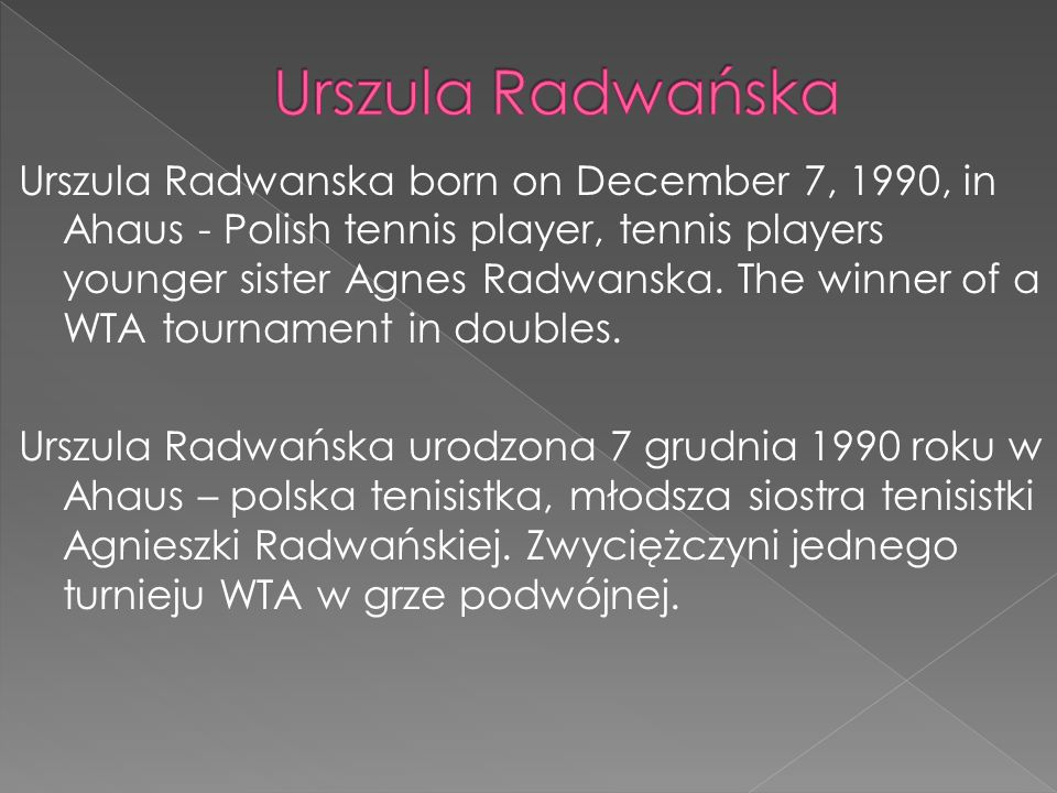Urszula Radwanska born on December 7, 1990, in Ahaus - Polish tennis player, tennis players younger sister Agnes Radwanska. The winner of a WTA tourna