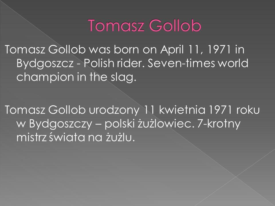 Tomasz Gollob was born on April 11, 1971 in Bydgoszcz - Polish rider. Seven-times world champion in the slag. Tomasz Gollob urodzony 11 kwietnia 1971