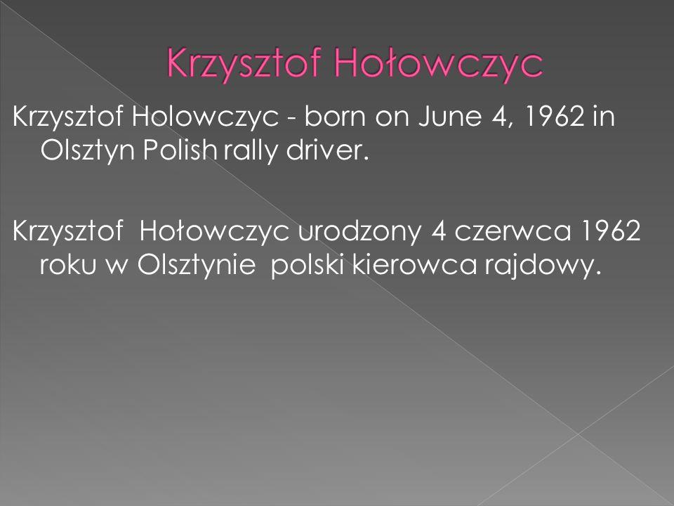 Krzysztof Holowczyc - born on June 4, 1962 in Olsztyn Polish rally driver. Krzysztof Hołowczyc urodzony 4 czerwca 1962 roku w Olsztynie polski kierowc