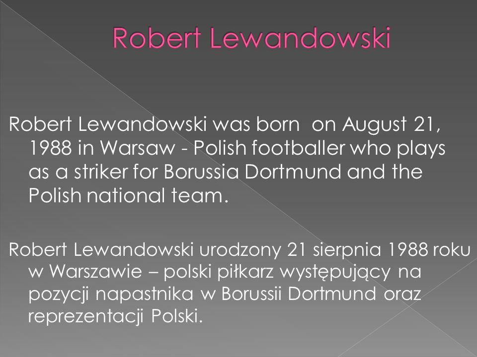 Robert Lewandowski was born on August 21, 1988 in Warsaw - Polish footballer who plays as a striker for Borussia Dortmund and the Polish national team