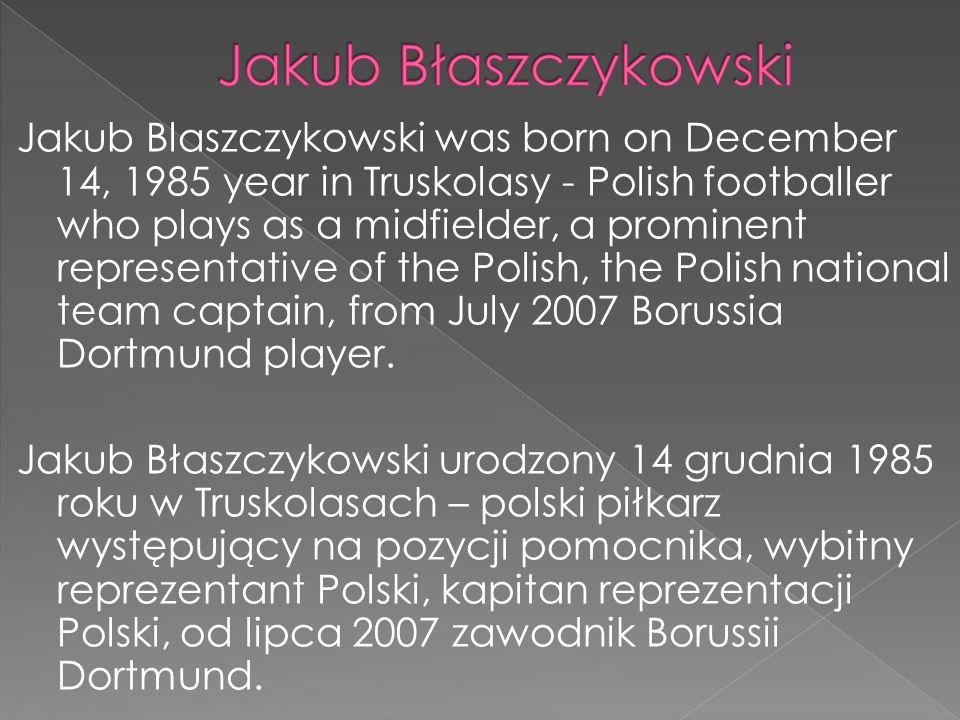 Jakub Blaszczykowski was born on December 14, 1985 year in Truskolasy - Polish footballer who plays as a midfielder, a prominent representative of the