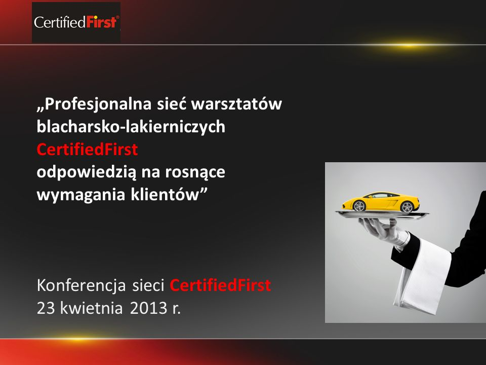 Profesjonalna sieć warsztatów blacharsko-lakierniczych CertifiedFirst odpowiedzią na rosnące wymagania klientów Konferencja sieci CertifiedFirst 23 kwietnia 2013 r.
