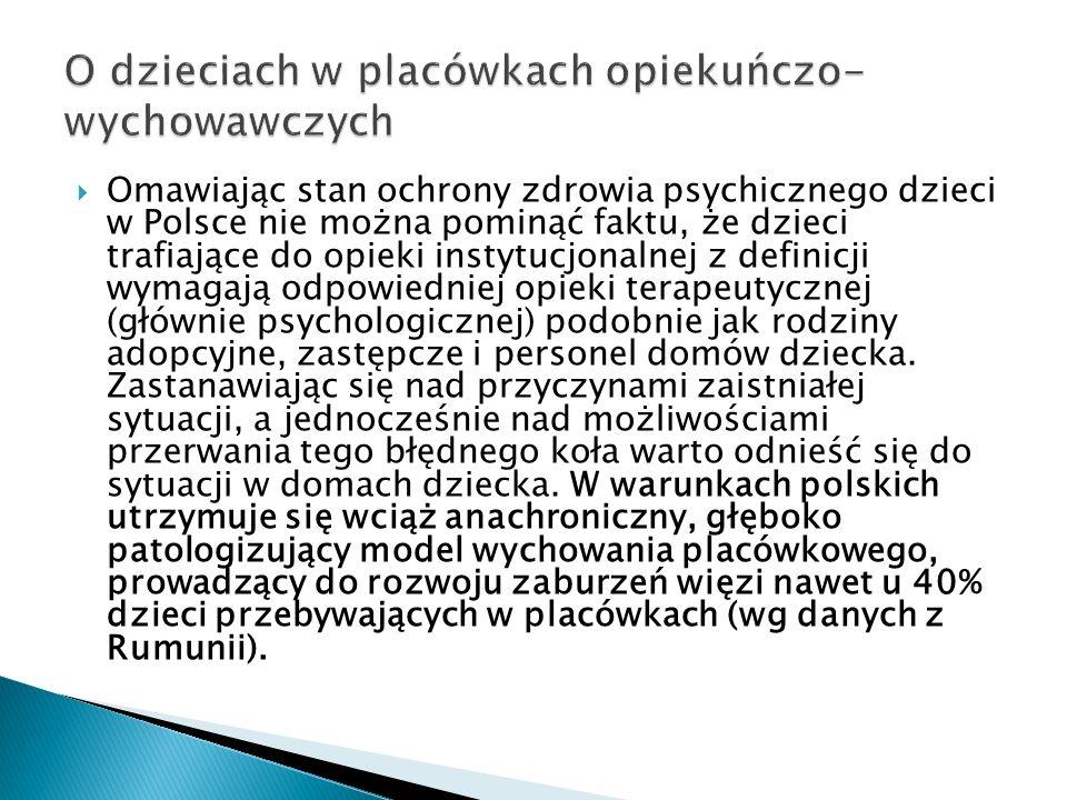 Omawiając stan ochrony zdrowia psychicznego dzieci w Polsce nie można pominąć faktu, że dzieci trafiające do opieki instytucjonalnej z definicji wymagają odpowiedniej opieki terapeutycznej (głównie psychologicznej) podobnie jak rodziny adopcyjne, zastępcze i personel domów dziecka.