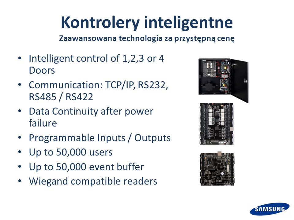Kontrolery inteligentne Zaawansowana technologia za przystępną cenę Intelligent control of 1,2,3 or 4 Doors Communication: TCP/IP, RS232, RS485 / RS422 Data Continuity after power failure Programmable Inputs / Outputs Up to 50,000 users Up to 50,000 event buffer Wiegand compatible readers