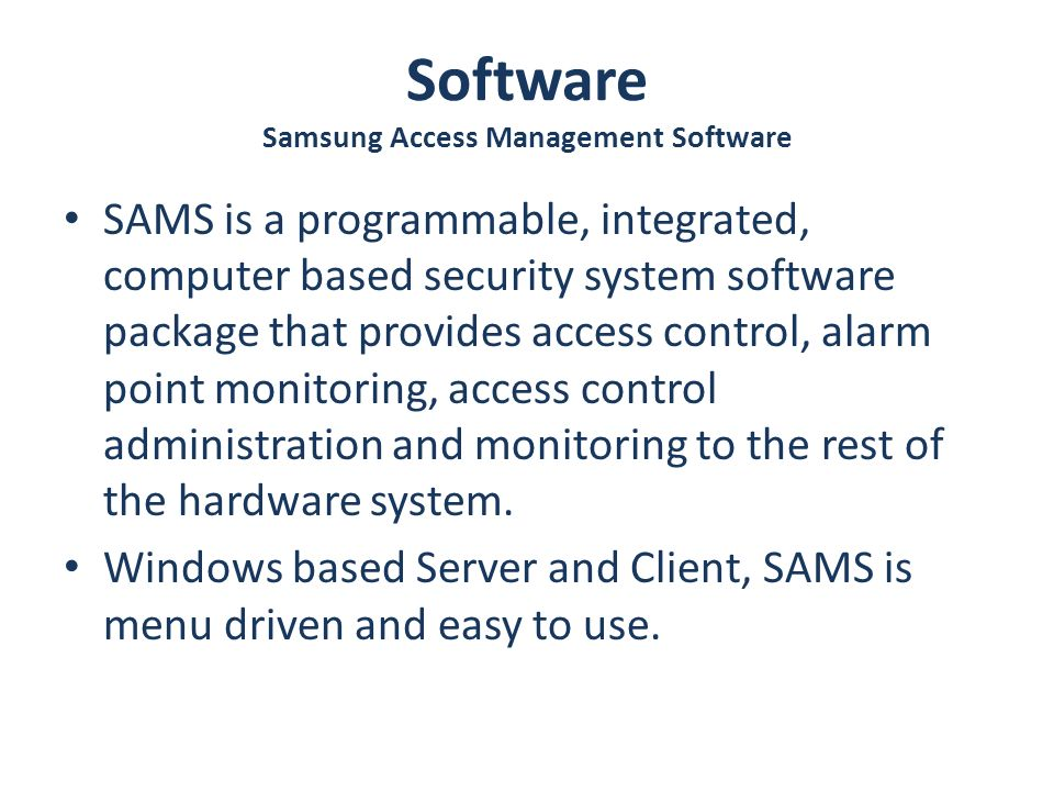 Software Samsung Access Management Software SAMS is a programmable, integrated, computer based security system software package that provides access control, alarm point monitoring, access control administration and monitoring to the rest of the hardware system.
