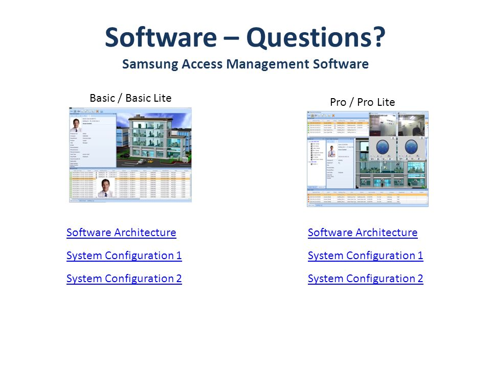 Software – Questions? Samsung Access Management Software Basic / Basic Lite Pro / Pro Lite Software Architecture System Configuration 1 System Configu