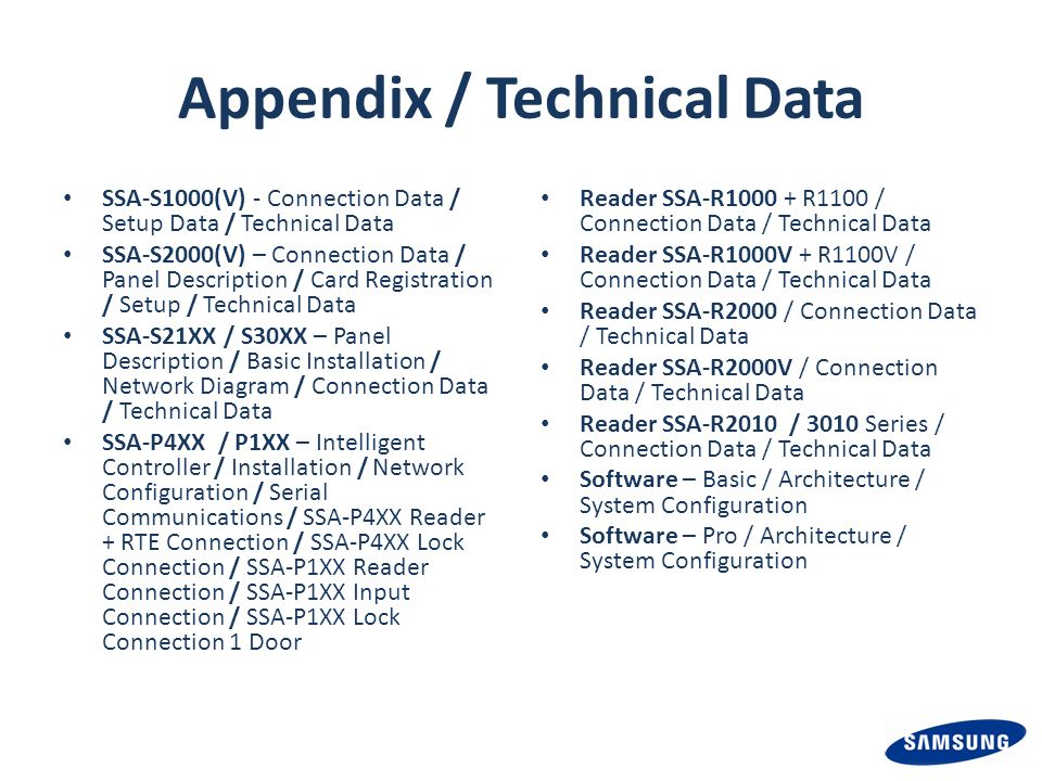 Appendix / Technical Data SSA-S1000(V) - Connection Data / Setup Data / Technical Data SSA-S2000(V) – Connection Data / Panel Description / Card Registration / Setup / Technical Data SSA-S21XX / S30XX – Panel Description / Basic Installation / Network Diagram / Connection Data / Technical Data SSA-P4XX / P1XX – Intelligent Controller / Installation / Network Configuration / Serial Communications / SSA-P4XX Reader + RTE Connection / SSA-P4XX Lock Connection / SSA-P1XX Reader Connection / SSA-P1XX Input Connection / SSA-P1XX Lock Connection 1 Door Reader SSA-R1000 + R1100 / Connection Data / Technical Data Reader SSA-R1000V + R1100V / Connection Data / Technical Data Reader SSA-R2000 / Connection Data / Technical Data Reader SSA-R2000V / Connection Data / Technical Data Reader SSA-R2010 / 3010 Series / Connection Data / Technical Data Software – Basic / Architecture / System Configuration Software – Pro / Architecture / System Configuration