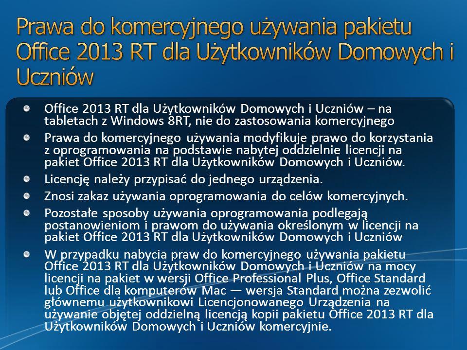 Office 2013 RT dla Użytkowników Domowych i Uczniów – na tabletach z Windows 8RT, nie do zastosowania komercyjnego Prawa do komercyjnego używania modyfikuje prawo do korzystania z oprogramowania na podstawie nabytej oddzielnie licencji na pakiet Office 2013 RT dla Użytkowników Domowych i Uczniów.