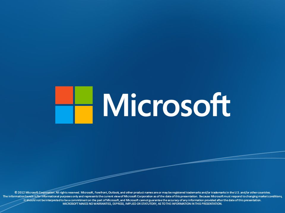© 2012 Microsoft Corporation. All rights reserved. Microsoft, Forefront, Outlook, and other product names are or may be registered trademarks and/or t