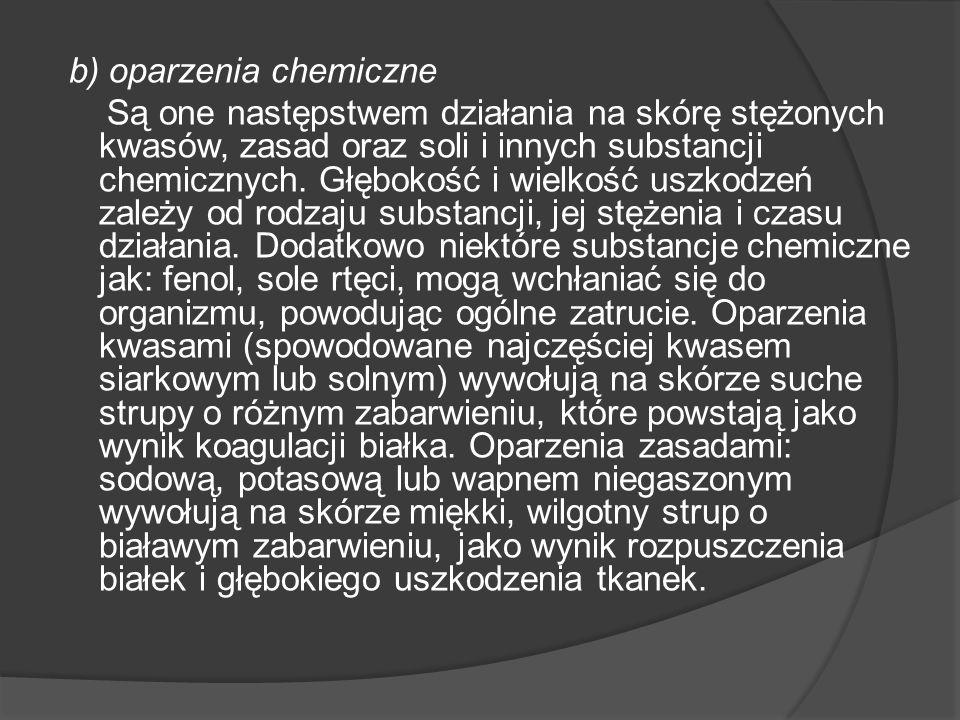 b) oparzenia chemiczne Są one następstwem działania na skórę stężonych kwasów, zasad oraz soli i innych substancji chemicznych. Głębokość i wielkość u