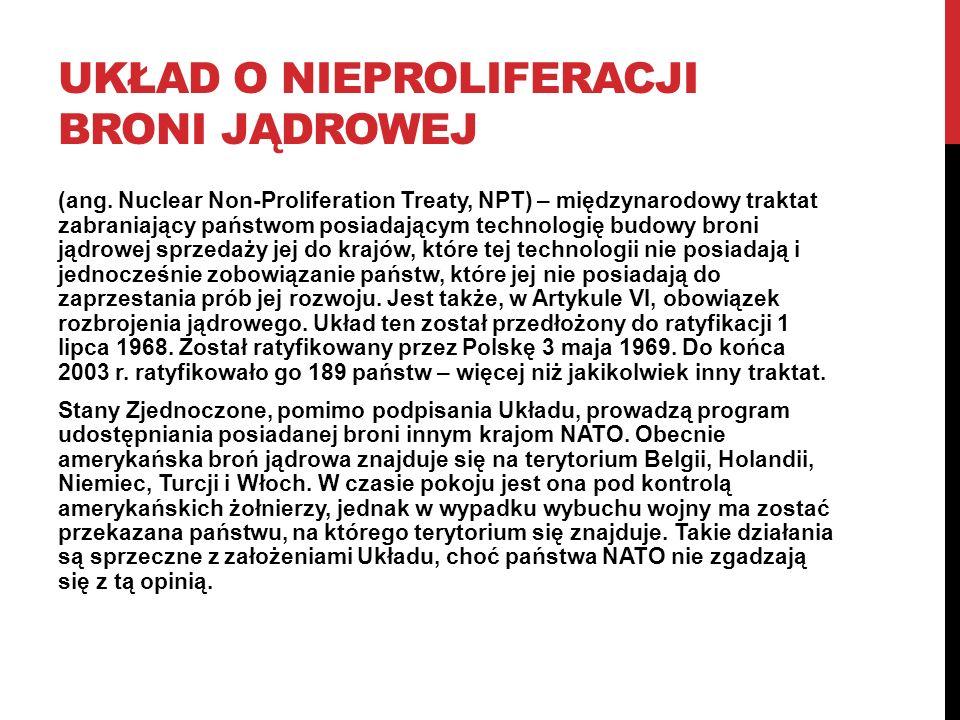UKŁAD O NIEPROLIFERACJI BRONI JĄDROWEJ (ang. Nuclear Non-Proliferation Treaty, NPT) – międzynarodowy traktat zabraniający państwom posiadającym techno