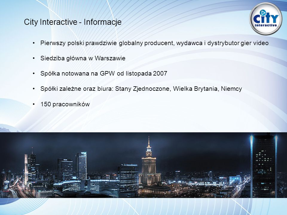 City Interactive - Informacje Pierwszy polski prawdziwie globalny producent, wydawca i dystrybutor gier video Siedziba główna w Warszawie Spółka notowana na GPW od listopada 2007 Spółki zależne oraz biura: Stany Zjednoczone, Wielka Brytania, Niemcy 150 pracowników