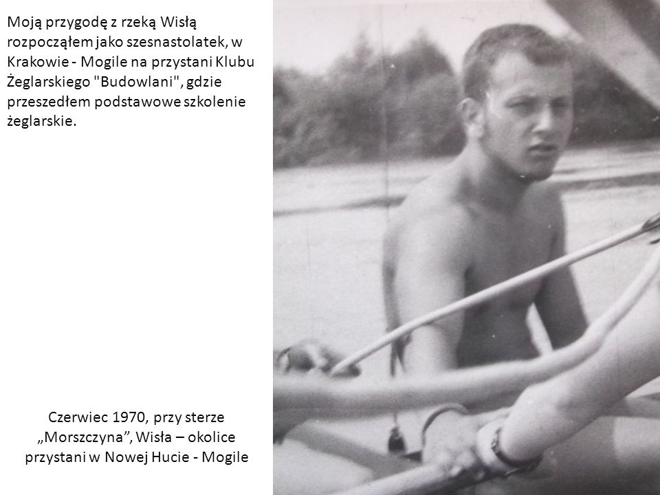 Moją przygodę z rzeką Wisłą rozpocząłem jako szesnastolatek, w Krakowie - Mogile na przystani Klubu Żeglarskiego Budowlani , gdzie przeszedłem podstawowe szkolenie żeglarskie.