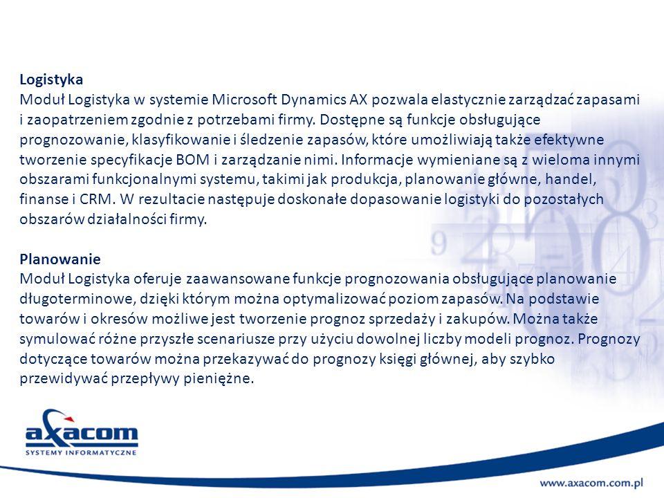 Logistyka Moduł Logistyka w systemie Microsoft Dynamics AX pozwala elastycznie zarządzać zapasami i zaopatrzeniem zgodnie z potrzebami firmy. Dostępne