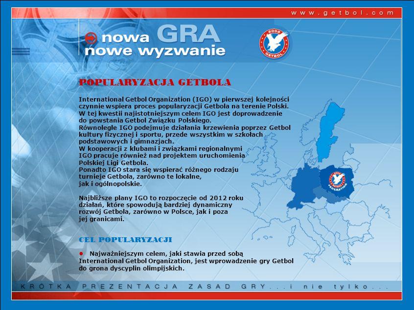 POPULARYZACJA GETBOLA International Getbol Organization (IGO) w pierwszej kolejności czynnie wspiera proces popularyzacji Getbola na terenie Polski. W