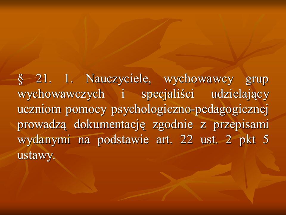 § 21. 1. Nauczyciele, wychowawcy grup wychowawczych i specjaliści udzielający uczniom pomocy psychologiczno-pedagogicznej prowadzą dokumentację zgodni