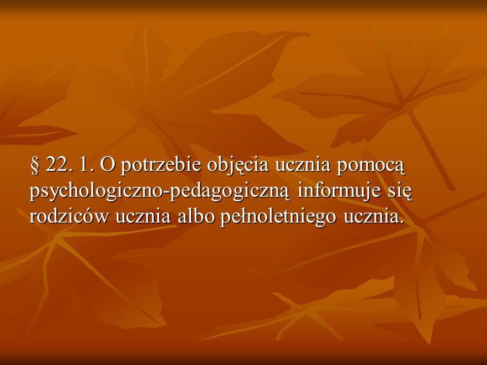 § 22. 1. O potrzebie objęcia ucznia pomocą psychologiczno-pedagogiczną informuje się rodziców ucznia albo pełnoletniego ucznia.