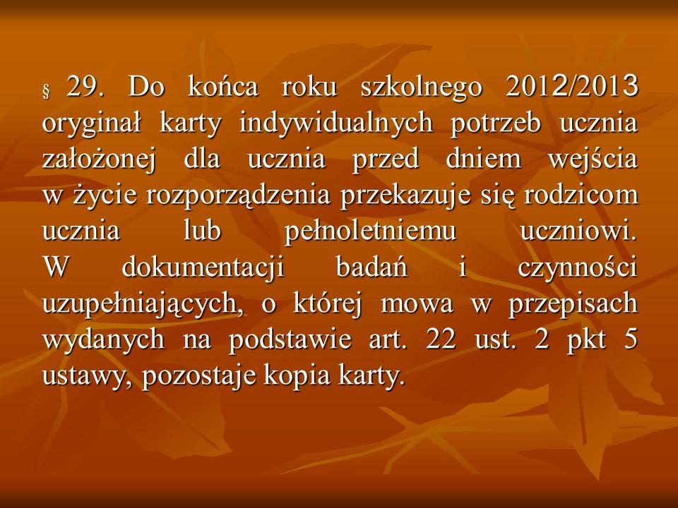 § 29. Do końca roku szkolnego 201 2 /201 3 oryginał karty indywidualnych potrzeb ucznia założonej dla ucznia przed dniem wejścia w życie rozporządzeni