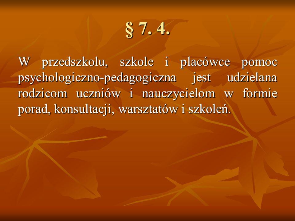 § 7. 4. W przedszkolu, szkole i placówce pomoc psychologiczno-pedagogiczna jest udzielana rodzicom uczniów i nauczycielom w formie porad, konsultacji,