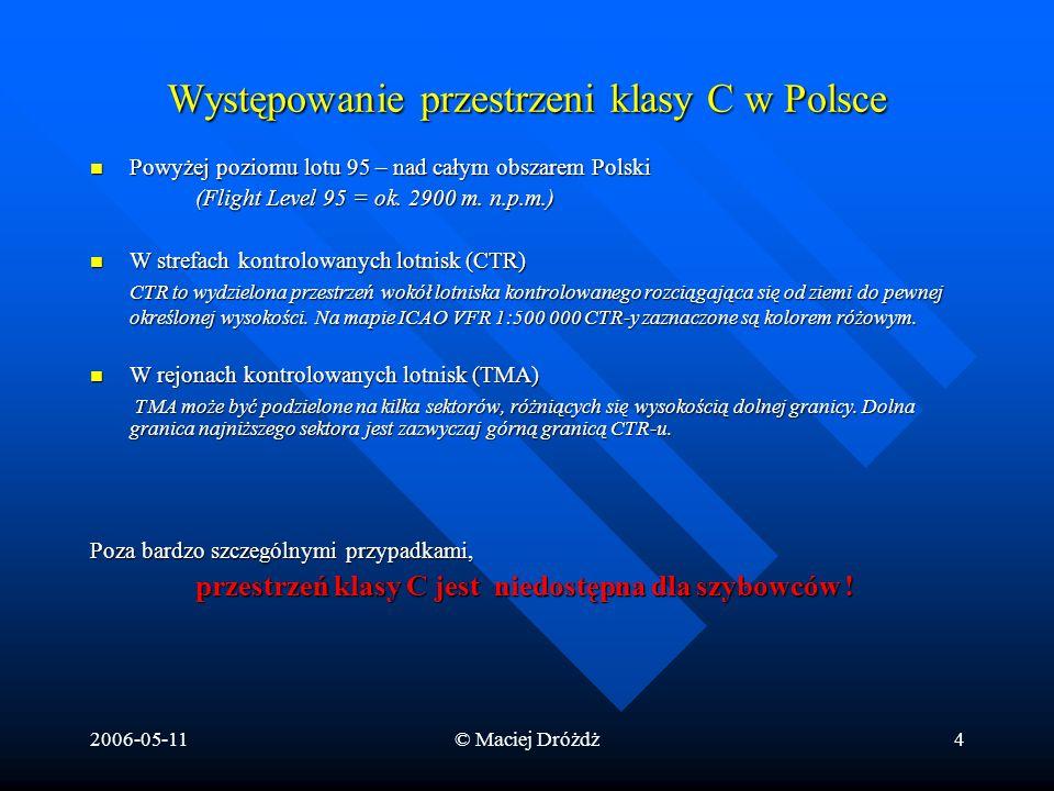 2006-05-11© Maciej Dróżdż4 Występowanie przestrzeni klasy C w Polsce Powyżej poziomu lotu 95 – nad całym obszarem Polski Powyżej poziomu lotu 95 – nad