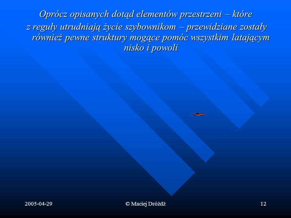 2005-04-29© Maciej Dróżdż12 Oprócz opisanych dotąd elementów przestrzeni – które z reguły utrudniają życie szybownikom – przewidziane zostały również