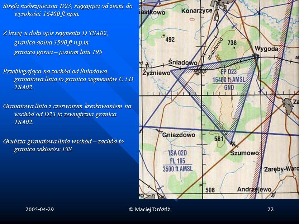 2005-04-29© Maciej Dróżdż22 Strefa niebezpieczna D23, sięgająca od ziemi do wysokości 16400 ft npm. Z lewej u dołu opis segmentu D TSA02, granica doln